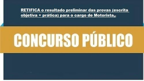 RETIFICAÇÃO  do resultado preliminar das provas (escrita objetiva + prática) para o cargo de Motorista - EDITAL DE CONCURSO PÚBLICO Nº 001/2019 - H
