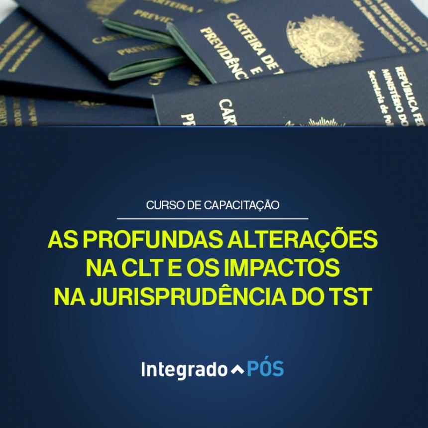 As Profundas Alterações na CLT e os Impactos na Jurisprudência do TST.