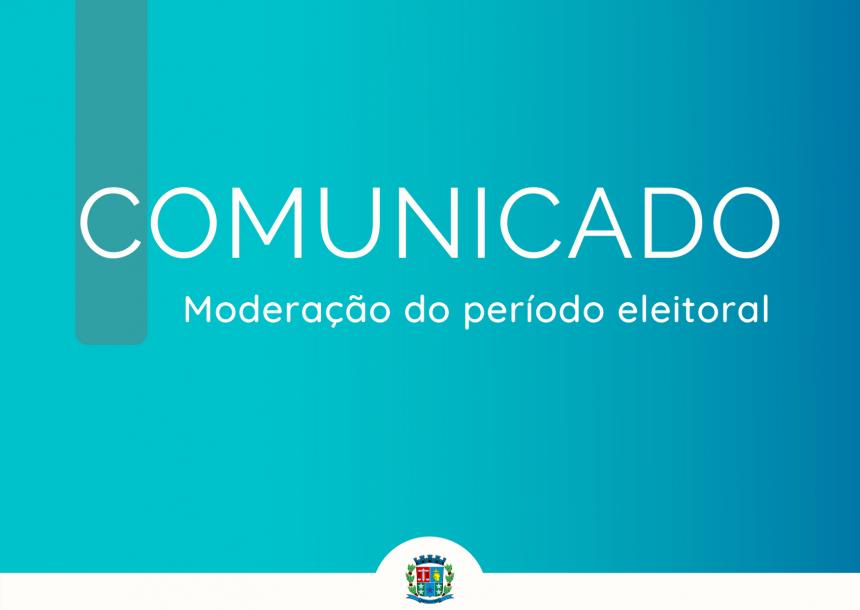 Comunicado - Moderação do período eleitoral