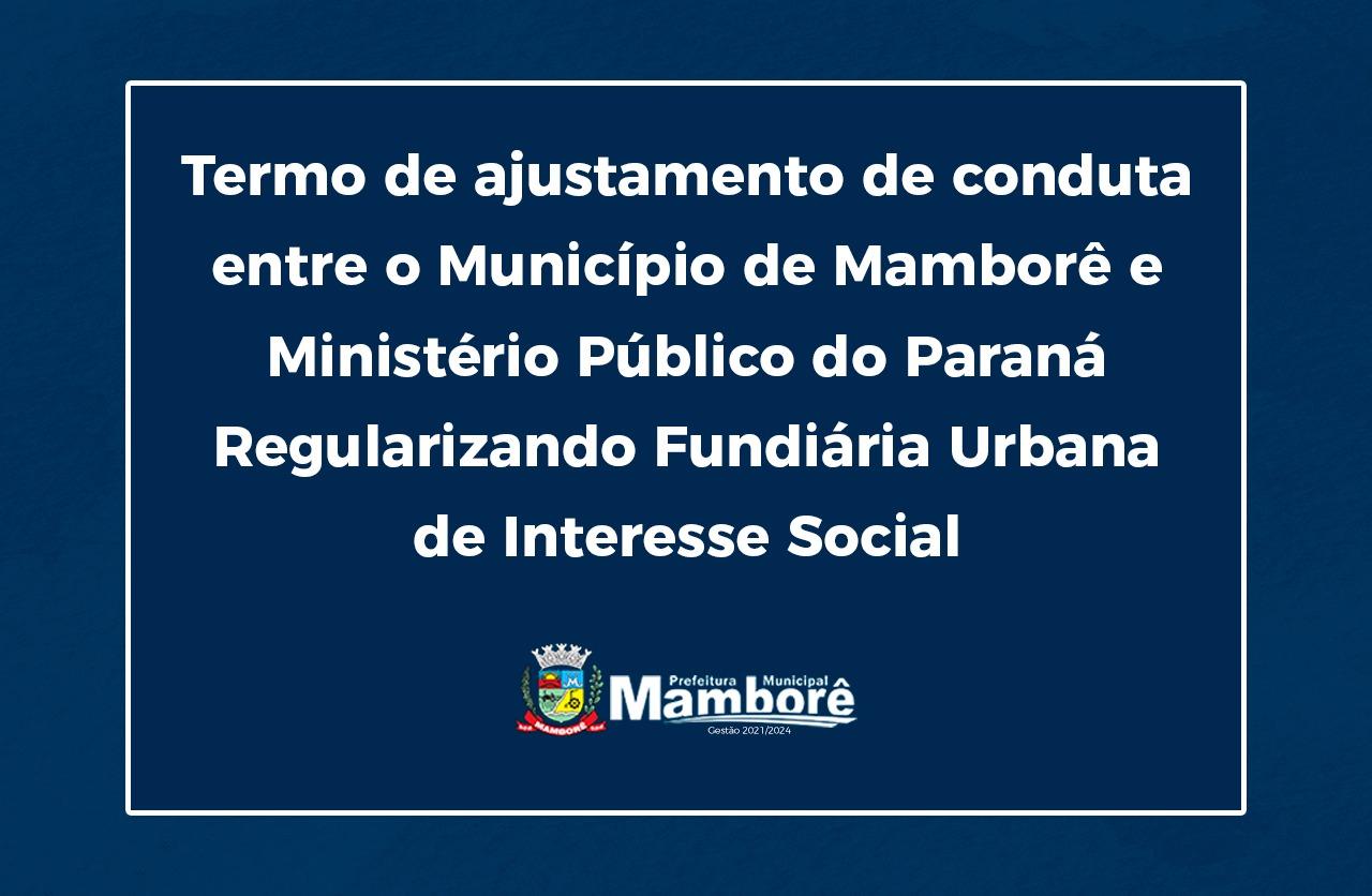 Termo de ajustamento de conduta entre o Município de Mamborê e o Ministério Publico do Estado do Paraná, sobre a Regularização Fundiária Urbana de Interesse Social.