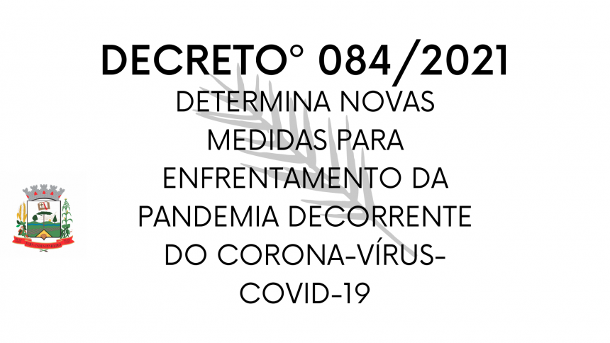 DECRETO nº 084/2021 Determinanovasmedidasparaenfrentamentoda      pandemia decorrente do novo Coronavirus - COVID19.