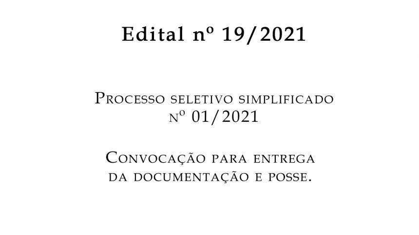 EDITAL nº 19/2021- PROCESSO SELETIVO SIMPLIFICADO Nº 01/2021 CONVOCAÇÃO PARA ENTREGA DA DOCUMENTAÇÃO E POSSE