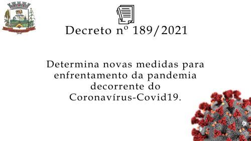 DECRETO Nº 189/2021 Determinanovasmedidasparaenfrentamentoda      pandemia decorrente do novo Coronavirus - COVID19.