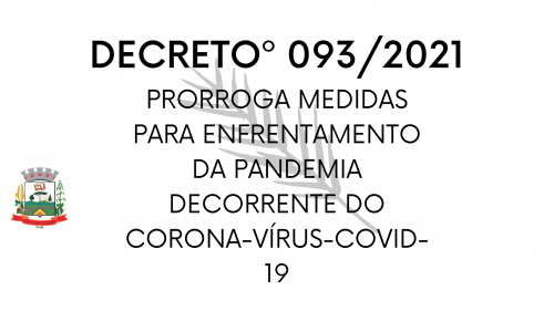 DECRETO nº 093/2021 Prorrogamedidasparaenfrentamentoda      pandemia decorrente do novo Coronavirus - COVID19.