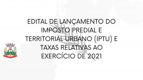 EDITAL DE LANÇAMENTO DO IMPOSTO PREDIAL E TERRITORIAL URBANO (IPTU) E TAXAS RELATIVAS AO EXERCÍCIO DE 2021.