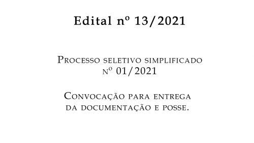 EDITAL nº 13/2021- PROCESSO SELETIVO SIMPLIFICADO Nº 01/2021 CONVOCAÇÃO PARA ENTREGA DA DOCUMENTAÇÃO E POSSE