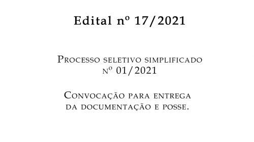 EDITAL nº 17/2021- PROCESSO SELETIVO SIMPLIFICADO Nº 01/2021 CONVOCAÇÃO PARA ENTREGA DA DOCUMENTAÇÃO E POSSE