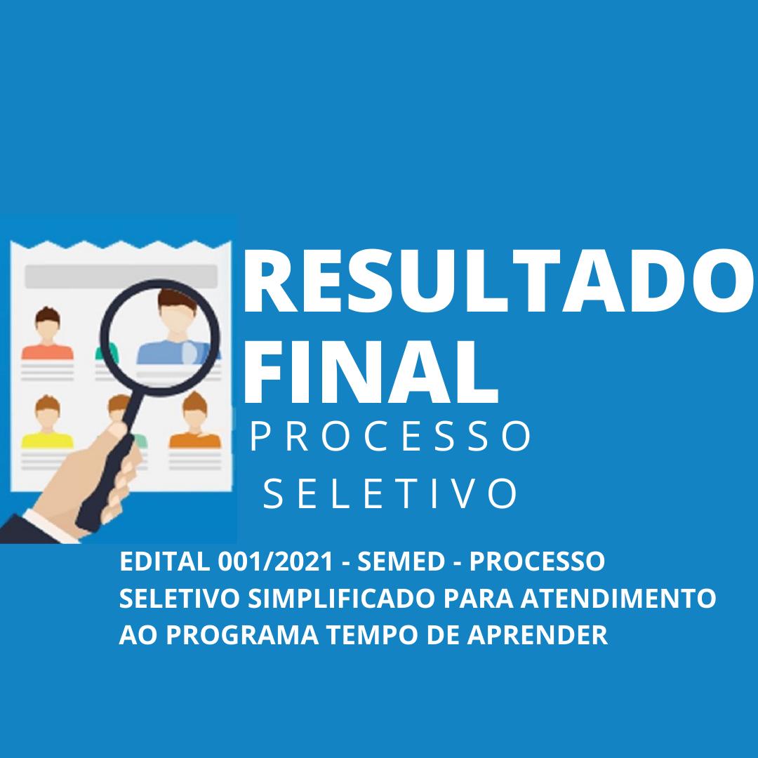 RESULTADO FINAL PROCESSO SELETIVO EDITAL 001/2021 - SEMED - PROCESSO SELETIVO SIMPLIFICADO PARA ATENDIMENTO AO PROGRAMA TEMPO DE APRENDER